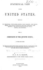 Statistical View of the United States: Embracing Its Territory, Population--white, Free Colored, and Slave--moral and Social Condition, Industry, Property, and Revenue; the Detailed Statistics of Cities, Towns and Counties; Being a Compendium of the Seventh Census, to which are Added the Results of Every Previous Census, Beginning with 1790, in Comparative Tables, with Explanatory and Illustrative Notes, Based Upon the Schedules and Other Official Sources of Information