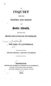 An Inquiry Into the Nature and Origin of Public Wealth: And Into the Means and Causes of Its Increase