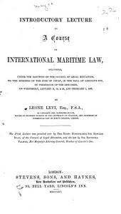 Introductory Lecture to a Course on International Maritime Law: Delivered, Under the Sanction of the Council of Legal Education, to the Members of the Inns of Court, in the Hall of Lincoln's Inn, by Permission of the Benchers, on Wednesday, January 11, 18, & 25, and February 1, 1865