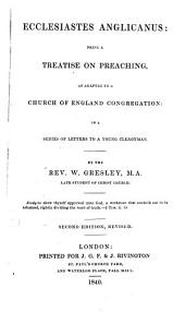 Ecclesiastes Anglicanus: Being a Treatise on Preaching, as Adapted to a Church of England Congregation : in a Series of Letters to a Young Clergyman