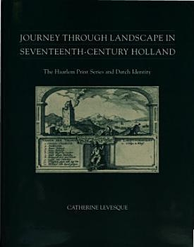 Journey through Landscape in Seventeenth Century Holland  The Haarlem Print Series and Dutch Identity PDF