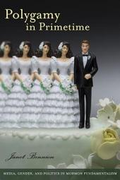 Polygamy in Primetime: Media, Gender, and Politics in Mormon Fundamentalism