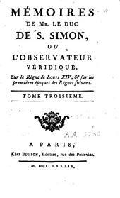 Mémoires de Mr. le duc de S. Simon: ou, L'observateur véridique : sur le règne de Louis XIV, & sur les premières époques de règnes suivans