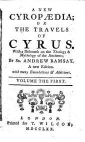 A New Cyropædia: Or the Travels of Cyrus. With a Discourse on the Theology & Mythology of the Ancients; by Sr. Andrew Ramsay, Volume 1
