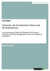 Nietzsche, die Vorsokratiker, Platon und die Wahrheit(en): Untersuchung der Kritik der Wahrheit bei Friedrich Nietzsche und seine Bezugnahme zu den Vorsokratikern und Platon