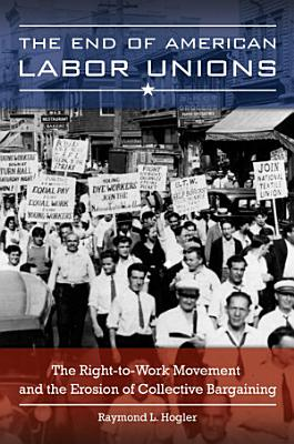 The End of American Labor Unions  The Right to Work Movement and the Erosion of Collective Bargaining
