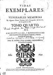 VIDAS EXEMPLARES Y VENERABILES MEMORIAS De algunos Varones de la Compañia de IESVS de los quales es este: AL EMINENTISSIMO, Y REVERENDISSIMO Señor Cardenal Don Baltasar de Sanoual y Moscoso, Arçobispo de Toledo [et]c. TOMO QVARTO, Volumen 4
