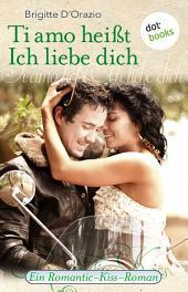 Ti amo heißt Ich liebe dich: Ein Romantic-Kiss-Roman -