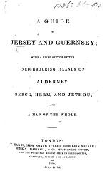 A Guide to Jersey and Guernsey; with a brief sketch of ... Alderney, Sercq ... and a map, etc