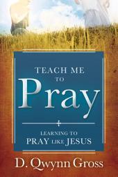 Teach Me to Pray: Learning to Pray Like Jesus