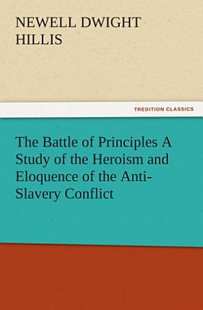 The Battle of Principles A Study of the Heroism and Eloquence of the Anti Slavery Conflict PDF
