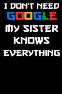 I Don't Need Google My Sister Knows Everything Notebook Birthday Gift