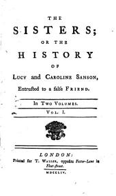 The Sisters: Or the History of Lucy and Caroline Sanson, Entrusted to a False Friend. In Two Volumes. ...