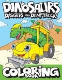Dinosaurs, Diggers, And Dump Trucks Coloring Book