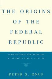 The Origins of the Federal Republic: Jurisdictional Controversies in the United States, 1775-1787