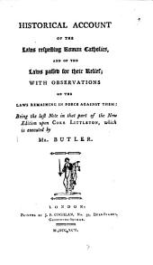 Historical Account of the Laws Respecting Roman Catholics: And of the Laws Passed for Their Relief; with Observations, on the Laws Remaining in Force Against Them: Being the Last Note in that Part of the New Edition Upon Coke Littleton, which is Executed by Mr. Butler, Volume 7