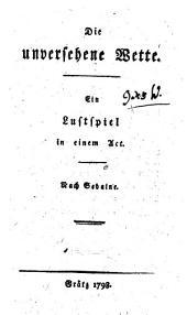"""""""Die"""" unversehene Wette: Ein Lustspiel in einem Act, Bände 354-355"""