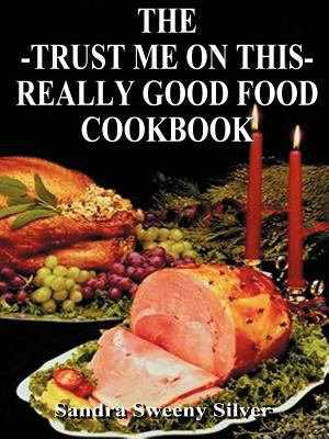 The Trust Me on This Really Good Food Cook Book PDF