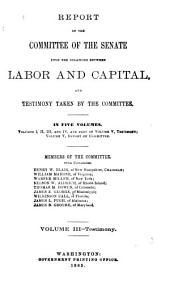 Report of the Committee of the Senate Upon the Relations Between Labor and Capital, and Testimony Taken by the Committee: Volume 3