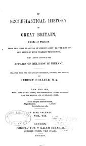 An Ecclesiastical History of Great Britain, Chiefly of England: From the First Planting of Christianity, to the End of the Reign of King Charles the Second; with a Brief Account of the Affairs of Religion in Ireland, Volume 7