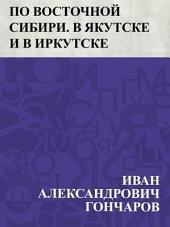 По Восточной Сибири. В Якутске и в Иркутске
