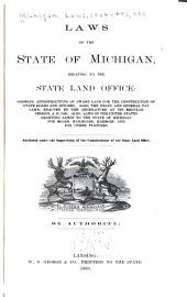 Laws of the State of Michigan, Relating to the State Land Office: Showing Appropriations of Swamp Land for the Construction of State Roads and Ditches; Also the Drain and General Tax Laws, Enacted by the Legislature at Its Regular Session, A.D. 1869; Also, Laws of the United States Granting Lands to the State of Michigan for Roads, Railroads, Harbours, and for Other Purposes