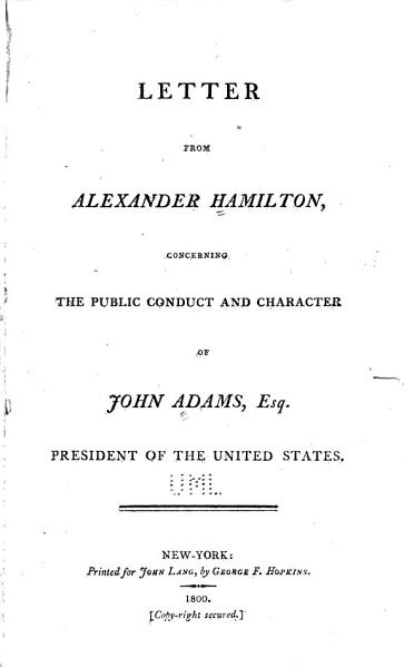 Download Letter from Alexander Hamilton  Concerning the Public Conduct and Character of John Adams  Esq   President of the United States Book