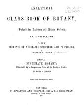 Analytical Class-book of Botany: Designed for Academies and Private Students. In Two Parts: Part 1. Elements of Vegetable Structure and Physiology