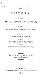 The History of the Revolutions of Russia to the Accession of Catharine the First: Including a Concise Review of the Manners and Customs of the Sixteenth and Seventeenth Centuries