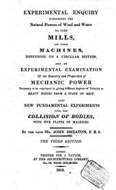 Experimental Enquiry Concerning the Natural Powers of Wind and Water to Turn Mills, and Other Machines, Depending on a Circular Motion: And An Experimental Examination of the Quantity and Proportion of Mechanic Power Necessary to be Employed in Giving Different Degrees of Velocity to Heavy Bodies from a State of Rest. Also New Fundamental Experiments Upon the Collision of Bodies, with Five Plates of Machines