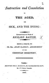 Instruction and Consolation to the aged, the sick, and the dying: extracted from the works of Richard Baxter [by S. Palmer]. Being a sequel to the Rev. Adam Clarke's Abridgement of his Christian Directory