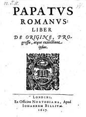 Papatus romanus: liber de origine, progressu atque extinctione ipsius. - Londini, Johannes Billius 1617