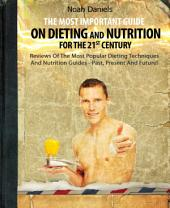 The Most Important Guide On Dieting And Nutrition For The 21st Century: Reviews Of The Most Popular Dieting Techniques And Nutrition Guides - Past, Present And Future!