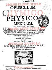 Georgii Ernesti Stahlii Opusculum chymico-physico-medicum, seu schediasmatum a pluribus annis variis occasionibus in publicum emissorum nunc ... in unum volumen jam collectorum ...