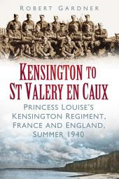 Kensington to St Valery en Caux: Princess Louise's Kensington Regiment, France and England, Summer 1940