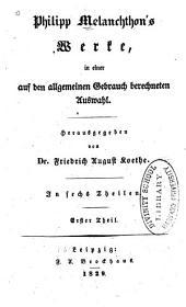 Philipp Melanchthon's Werke, in einer auf den allgemeinen Gebrauch berechneten Auswahl: Bände 1-2