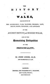 The History of Wales: Descriptive of the Government, Wars, Manners, Religion, Laws, Druids, Bards, Pedigrees, and Language of the Ancient Britons and Modern Welsh, and of the Remaining Antiquities of the Principality