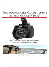 Photographer's Guide to the Nikon Coolpix P610: Getting the Most from Nikon's Superzoom Digital Camera