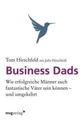 Business Dads: Wie erfolgreiche Männer auch fantastische Väter sein können - und umgekehrt!