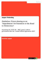 "Zimbabwe: Power-sharing as an ""Impediment"" for Transition or the Road to Democracy?: Examining the ZANU-PF – MDC grand coalition government after the ""Global Political Agreement 2009"""