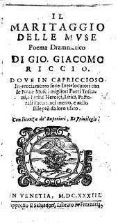 Il maritaggio delle muse poema drammatico di Gio. Giacomo Riccio. Doue in capriccioso intrecciamento sono interlocutori con le noue muse i migliori poeti toscani, e latini, heroici, lirici, pastorali faceti, nel metro, e nello stile più da loro vsato