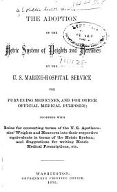The Adoption of the Metric System of Weights and Measures by the U. S. Marine-hospital Service for Purveying Medicines, and for Other Official Medical Purposes: Together with Rules for Converting Terms of the U. S. Apothecaries' Weights and Measures Into Their Respective Equivalents in Terms of the Metric System; and Suggestions for Writing Metric Medical Prescriptions, Etc