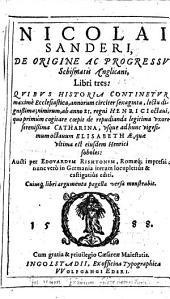 Nicolai Sanderi de origine ac progressu schismatis Anglicani libri tres: quibus historia continetur maxime Ecclesiastica, annorum circiter sexaginta, lectu dignißioma