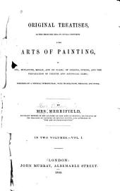 Original Treatises: Dating from the XIIth to XVIIIth Centuries on the Arts of Painting, in Oil, Miniature, Mosaic, and on Glass; of Gilding, Dyeing, and the Preparation of Colours and Artificial Gems; Preceded by a General Introduction; with Translations, Prefaces, and Notes, Volume 1