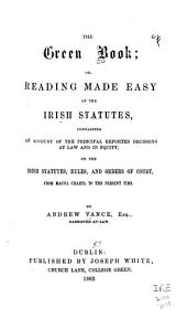 The Green Book, Or, Reading Made Easy of the Irish Statutes: Containing an Account of the Principal Reported Decisions at Law and in Equity on the Irish Statutes, Rules, and Orders of Court : from Magna Carta to the Present Time