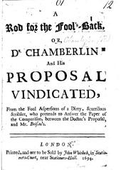 A Rod for the Fool's-Back, or, Dr Chamberlin and his Proposal vindicated, from the foul aspersions of a dirty, scurrilous scribler, who pretends to answer the Paper of the Comparison between the Doctor's Proposal, and Mr. Briscoe's. [By H. Chamberlen?]