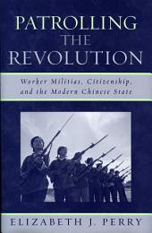 Patrolling the Revolution: Worker Militias, Citizenship, and the Modern Chinese State