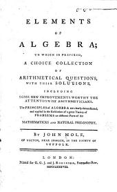 Elements of Algebra: To which is Prefixed, a Choice Collection of Arithmetical Questions, with Their Solutions, Including Some New Improvements Worthy the Attention of Arithmeticians. The Principles of Algebra are Clearly Demonstrated, and Applied in the Resolution of a Great Variety of Problems on Different Parts of the Mathematicks and Natural Philosophy