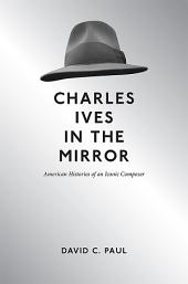 Charles Ives in the Mirror: American Histories of an Iconic Composer