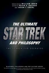 The Ultimate Star Trek and Philosophy: The Search for Socrates